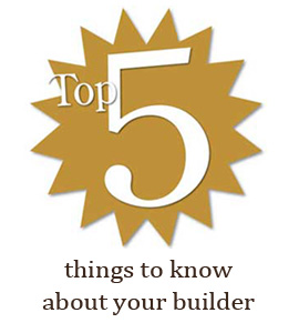 top 5 things to know about your builder